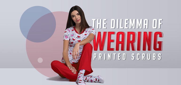 The Dilemma of Wearing Printed Scrubs