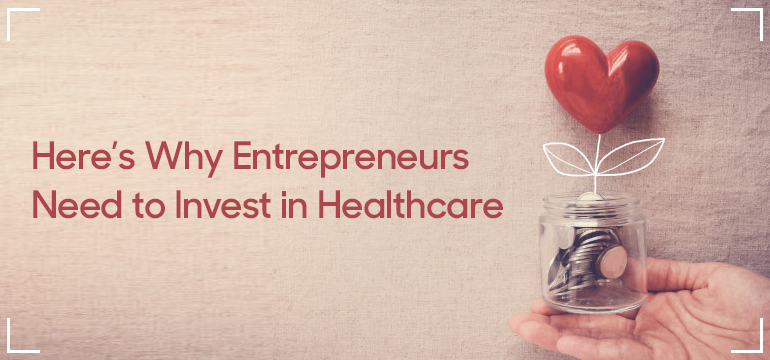 Here's Why Entrepreneurs Need to Invest in Healthcare