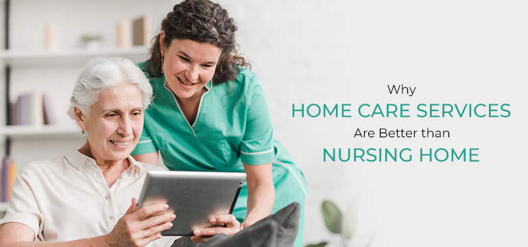 Why Home Care Services are better Than Nursing Home